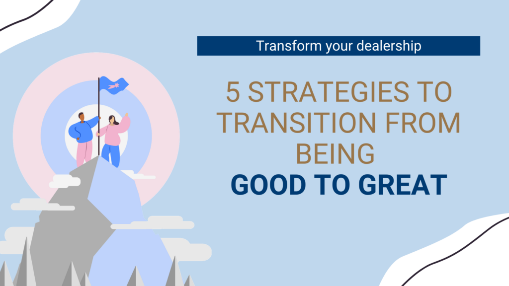Five strategies to improve dealerships from being good to great.